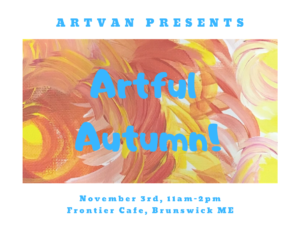 ArtVan Presents: Artful Autumn! November 3rd, 11 AM to 2 PM Frontier Cafe, Brunswick Maine